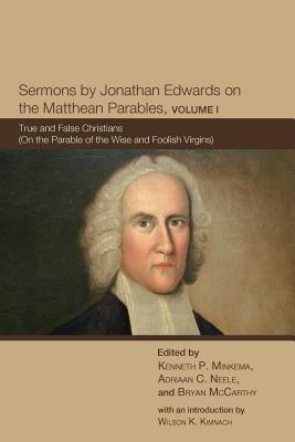 Sermons by Jonathan Edwards on the Matthean Parables, Volume I: True and False Christians (on the Parable of the Wise and Foolish Virgins) - Edwards, Jonathan, and Minkema, Kenneth P (Editor), and Neele, Adriaan C (Editor)