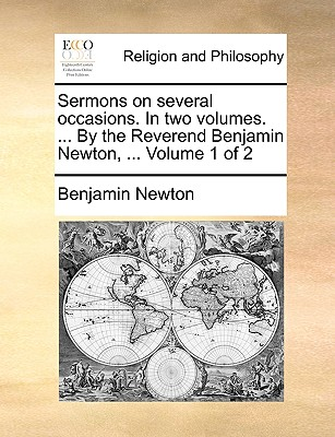 Sermons on Several Occasions. in Two Volumes. ... by the Reverend Benjamin Newton, ... Volume 1 of 2 - Newton, Benjamin