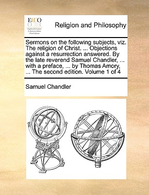 Sermons on the Following Subjects, Viz. the Religion of Christ. ... Objections Against a Resurrection Answered. by the Late Reverend Samuel Chandler, ... with a Preface, ... by Thomas Amory, ... the Second Edition. Volume 1 of 4 - Chandler, Samuel