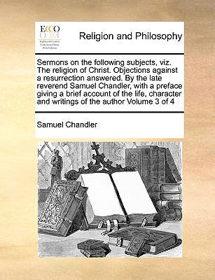 Sermons on the Following Subjects, Viz. the Religion of Christ. Objections Against a Resurrection Answered. by the Late Reverend Samuel Chandler, with a Preface Giving a Brief Account of the Life, Character and Writings of the Author Volume 3 of 4 - Chandler, Samuel