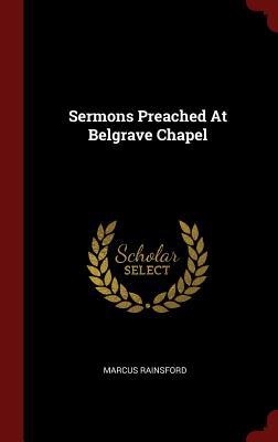 Sermons Preached at Belgrave Chapel - Rainsford, Marcus