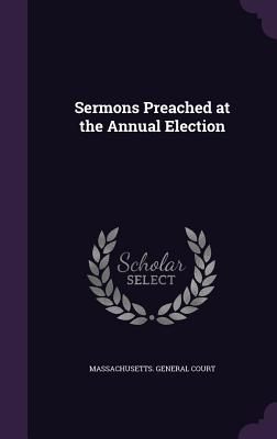 Sermons Preached at the Annual Election - Massachusetts General Court (Creator)