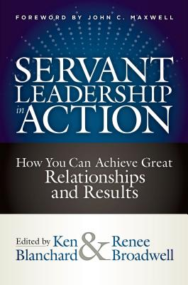 Servant Leadership in Action: How You Can Achieve Great Relationships and Results - Blanchard, Ken (Editor), and Broadwell, Renee (Editor), and Maxwell, John C (Foreword by)