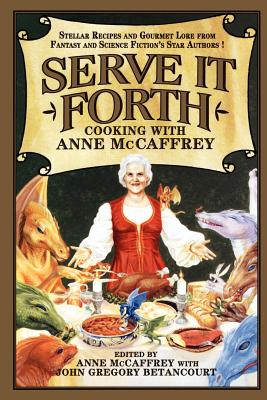 Serve It Forth: Cooking with Anne McCaffrey - McCaffrey, Anne (Editor), and Betancourt, John Gregory (Editor)