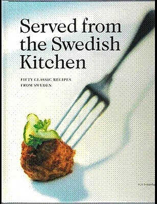 Served from the Swedish Kitchen: Fifty Classic Recipes from Sweden - Holm, Ingela, and Soderstrom, Malin, and Favish, Melody (Translated by)