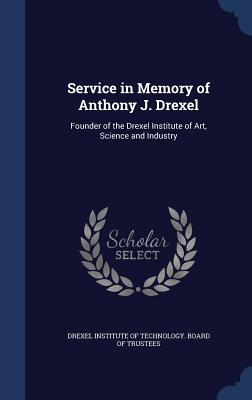 Service in Memory of Anthony J. Drexel: Founder of the Drexel Institute of Art, Science and Industry - Drexel Institute of Technology Board of (Creator)