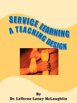Service Learning: A Teaching Design - McLaughlin, Laverne Laney, Dr.