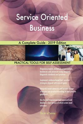Service Oriented Business A Complete Guide - 2019 Edition - Blokdyk, Gerardus