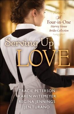 Serving Up Love: A Four-In-One Harvey House Brides Collection - Peterson, Tracie, and Witemeyer, Karen, and Jennings, Regina