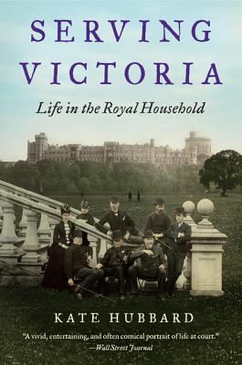Serving Victoria: Life in the Royal Household - Hubbard, Kate
