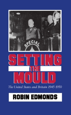 Setting the Mould: The United States and Britain 1945-1950 - Edmonds, Robin
