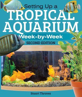 Setting Up a Tropical Aquarium: Week by Week - Thraves, Stuart