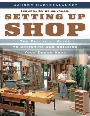 Setting Up Shop: The Practical Guide to Designing and Building Your Dream Shop - Nagyszalanczy, Sandor