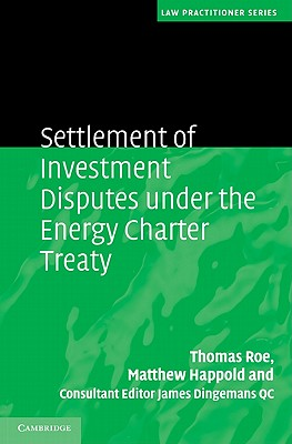 Settlement of Investment Disputes under the Energy Charter Treaty - Roe, Thomas, and Happold, Matthew, and Dingemans, James, Sir, QC (Consultant editor)