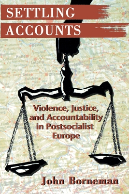 Settling Accounts: Violence, Justice, and Accountability in Postsocialist Europe - Borneman, John