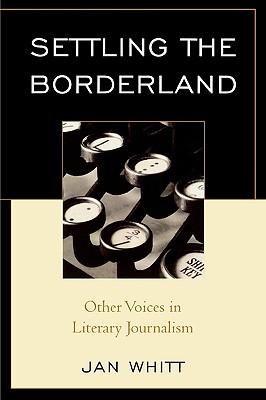 Settling the Borderland: Other Voices in Literary Journalism - Whitt, Jan