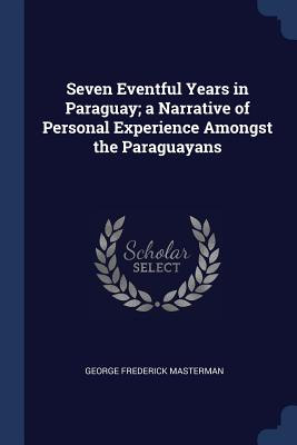 Seven Eventful Years in Paraguay; A Narrative of Personal Experience Amongst the Paraguayans - Masterman, George Frederick