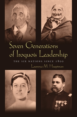 Seven Generations of Iroquois Leadership: The Six Nations Since 1800 - Hauptman, Laurence M