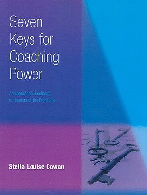 Seven Keys for Coaching Power: An Application Handbook for Leaders on the Front Line - Cowan, Stella Louise