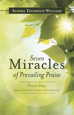 Seven Miracles of Prevailing Praise: Proven Steps for Getting God's Attention - Williams, Sandra Thompson