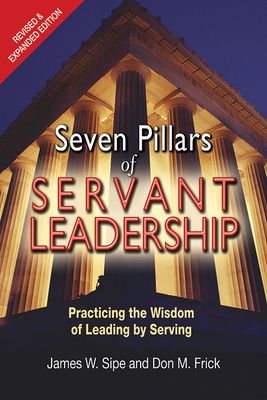 Seven Pillars of Servant Leadership: Practicing the Wisdom of Leading by Serving; Revised & Expanded Edition - Sipe, James W, and Frick, Don M
