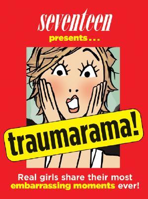 Seventeen Presents... Traumarama!: Real Girls Share Their Most Embarrassing Moments Ever! - Seventeen Magazine (Editor)