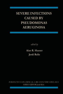 Severe Infections Caused by Pseudomonas Aeruginosa - Hauser, Alan R (Editor), and Rello, Jordi (Editor)