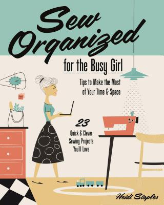 Sew Organized for the Busy Girl: Tips to Make the Most of Your Time and Space - Staples, Heidi