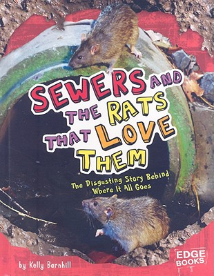 Sewers and the Rats That Love Them: The Disgusting Story Behind Where It All Goes - Barnhill, Kelly Regan, and Janus, Robert (Consultant editor)