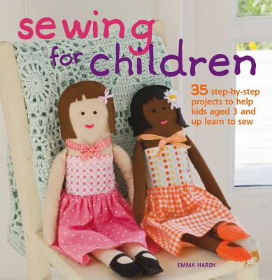 Sewing for Children: 35 Step-By-Step Projects to Help Kids Aged 3 and Up Learn to Sew - Hardy, Emma