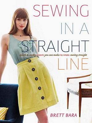 Sewing in a Straight Line: Quick & Crafty Projects You Can Make by Simply Sewing Straight - Bara, Brett