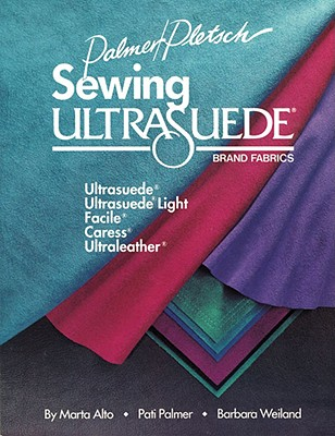 Sewing Ultrasuede Brand Fabrics: Ultrasuede, Ultrasuede Light, Caress, Ultraleather - Alto, Marta, and Palmer, Pati, and Weiland, Barbara