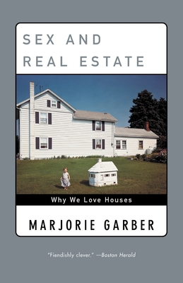 Sex and Real Estate: Why We Love Houses - Garber, Marjorie B