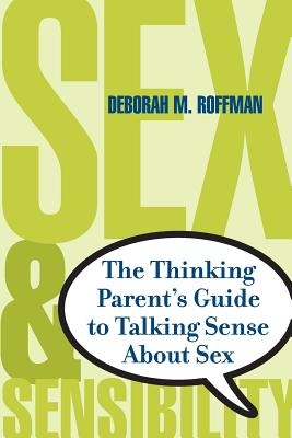 Sex and Sensibility: The Thinking Parent's Guide to Talking Sense about Sex - Roffman, Deborah