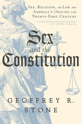 Sex and the Constitution: Sex, Religion, and Law from America's Origins to the Twenty-First Century - Stone, Geoffrey R