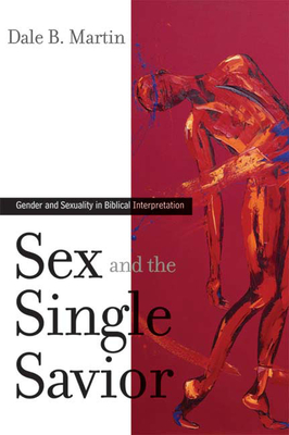 Sex and the Single Savior: Gender and Sexuality in Biblical Interpretation - Martin, Dale B, Professor