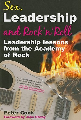 Sex, Leadership and Rock 'n' Roll: Leadership Lessons from the Academy of Rock - Cook, Peter, and Otway, John (Foreword by)