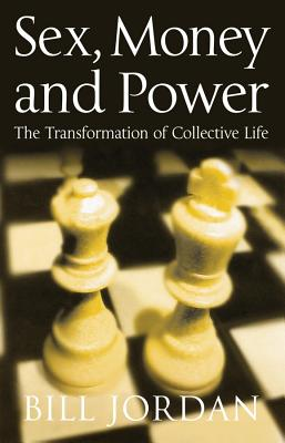Sex, Money and Power: The Transformation of Collective Life - Jordan, Bill
