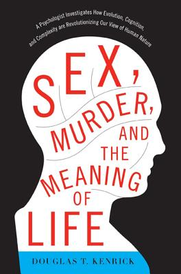 Sex, Murder, and the Meaning of Life: A Psychologist Investigates How Evolution, Cognition, and Complexity Are Revolutionizing Our View of Human Nature - Kenrick, Douglas T