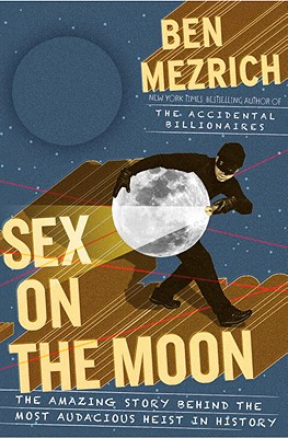 Sex on the Moon: The Amazing Story Behind the Most Audacious Heist in History - Mezrich, Ben