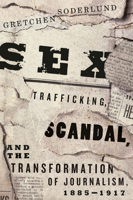 Sex Trafficking, Scandal, and the Transformation of Journalism, 1885-1917 - Soderlund, Gretchen