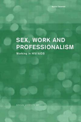 Sex, Work and Professionalism: Working in HIV/AIDS - Deverell, Katie