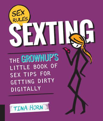 Sexting: The Grownup's Little Book of Sex Tips for Getting Dirty Digitally - Horn, Tina