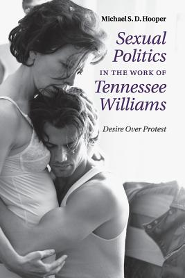 Sexual Politics in the Work of Tennessee Williams: Desire over Protest - Hooper, Michael S. D.