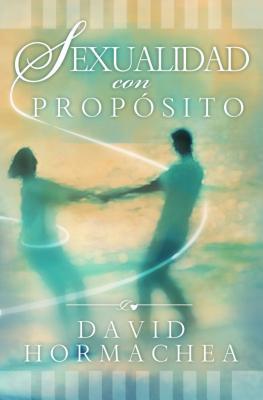 Sexualidad Con Proposito - Hormachea, David, Dr.