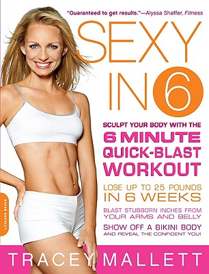 Sexy in 6: Sculpt Your Body with the 6 Minute Quick-Blast Workout - Mallett, Tracey