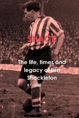 Shack: The Life, Times and Legacy of Len Shackleton - Laing, E T