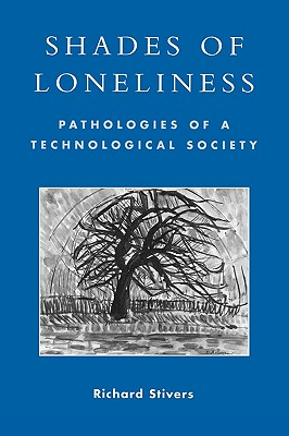 Shades of Loneliness: Pathologies of a Technological Society - Stivers, Richard
