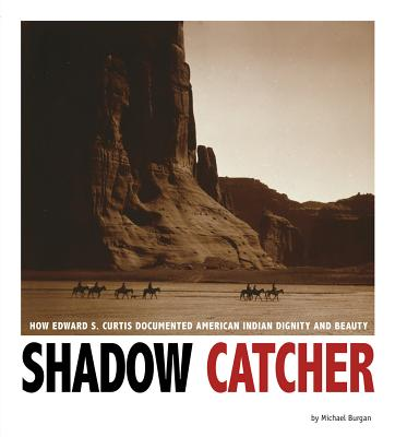 Shadow Catcher: How Edward S. Curtis Documented American Indian Dignity and Beauty - Burgan, Michael