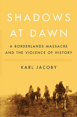 Shadows at Dawn: A Borderlands Massacre and the Violence of History - Jacoby, Karl